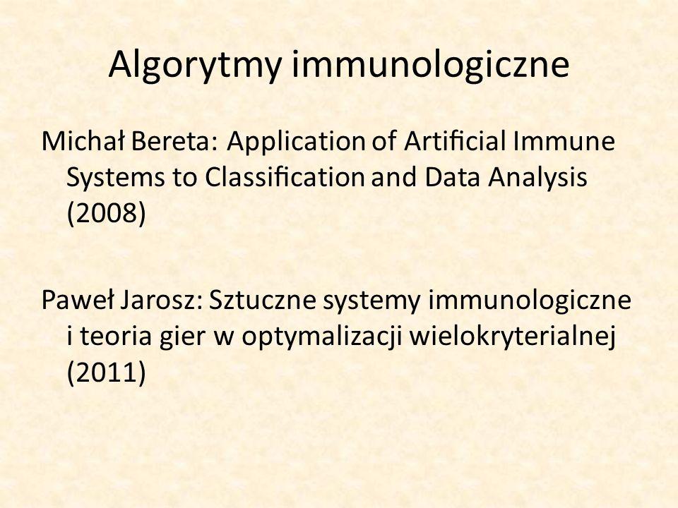 Algorytmy immunologiczne Michał Bereta: Application of Articial Immune Systems to Classication and Data Analysis (2008) Paweł Jarosz: Sztuczne systemy