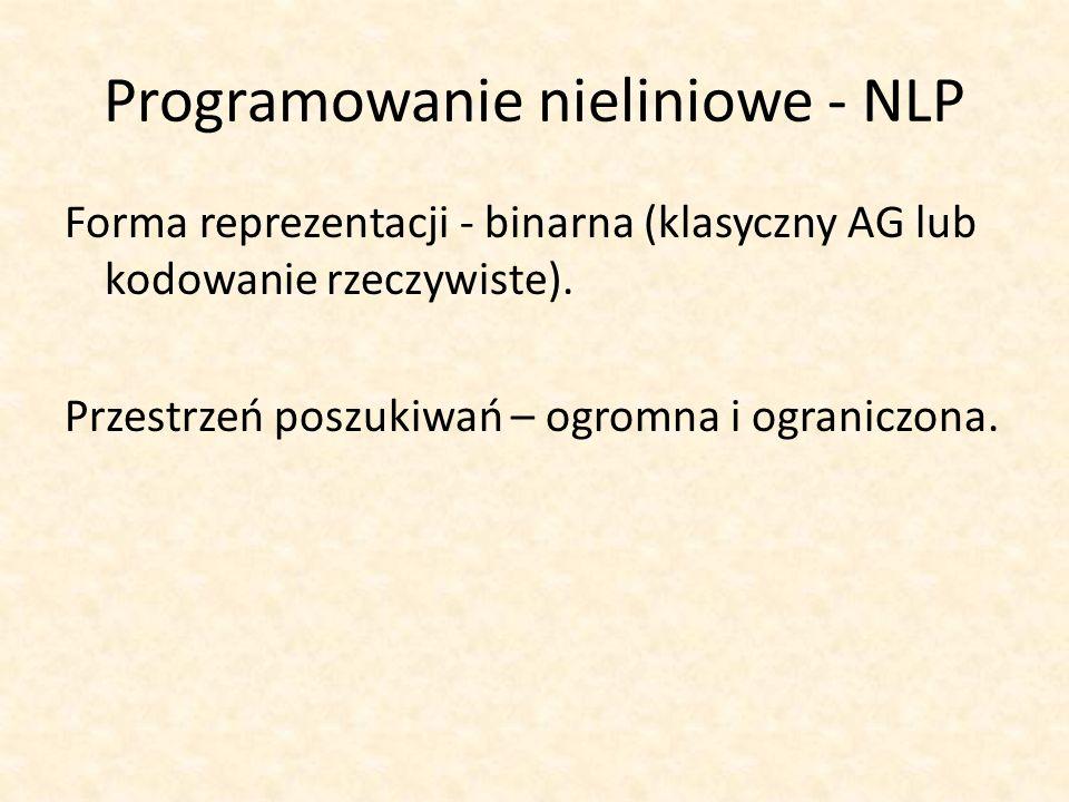 Programowanie nieliniowe - NLP Forma reprezentacji - binarna (klasyczny AG lub kodowanie rzeczywiste). Przestrzeń poszukiwań – ogromna i ograniczona.