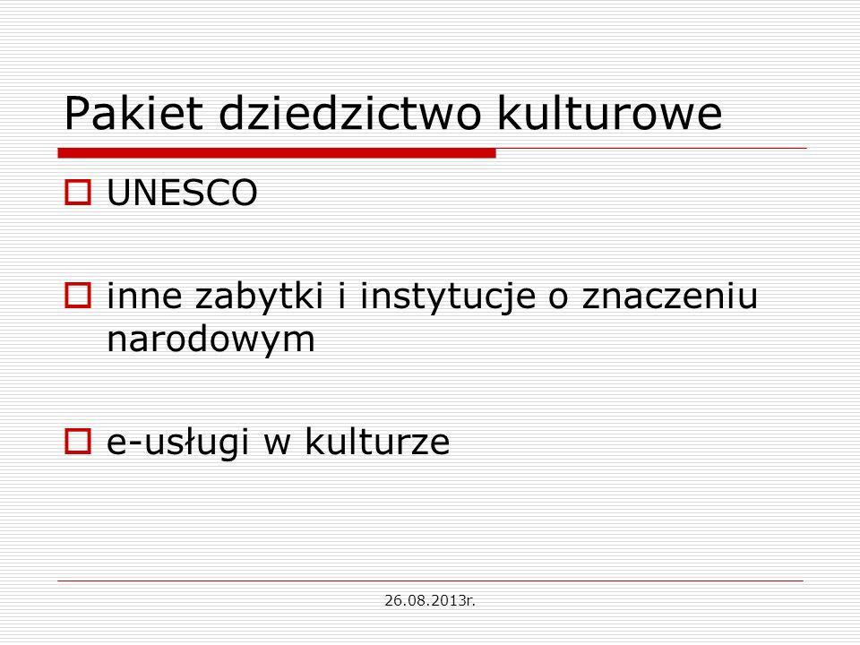 Pakiet dziedzictwo kulturowe UNESCO inne zabytki i instytucje o znaczeniu narodowym e-usługi w kulturze 26.08.2013r.