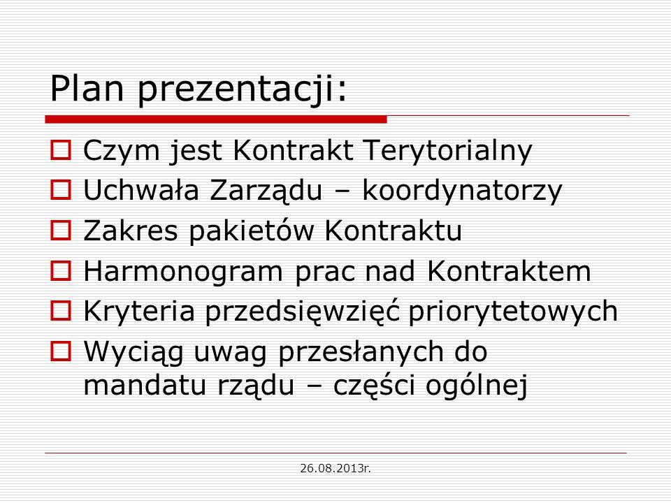 Plan prezentacji: Czym jest Kontrakt Terytorialny Uchwała Zarządu – koordynatorzy Zakres pakietów Kontraktu Harmonogram prac nad Kontraktem Kryteria przedsięwzięć priorytetowych Wyciąg uwag przesłanych do mandatu rządu – części ogólnej 26.08.2013r.