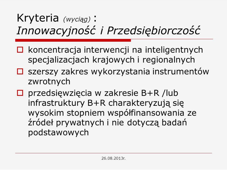 Kryteria (wyciąg) : Innowacyjność i Przedsiębiorczość koncentracja interwencji na inteligentnych specjalizacjach krajowych i regionalnych szerszy zakres wykorzystania instrumentów zwrotnych przedsięwzięcia w zakresie B+R /lub infrastruktury B+R charakteryzują się wysokim stopniem współfinansowania ze źródeł prywatnych i nie dotyczą badań podstawowych 26.08.2013r.