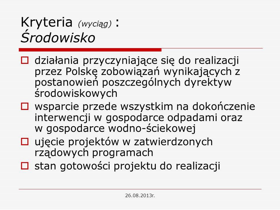 Kryteria (wyciąg) : Środowisko działania przyczyniające się do realizacji przez Polskę zobowiązań wynikających z postanowień poszczególnych dyrektyw środowiskowych wsparcie przede wszystkim na dokończenie interwencji w gospodarce odpadami oraz w gospodarce wodno-ściekowej ujęcie projektów w zatwierdzonych rządowych programach stan gotowości projektu do realizacji 26.08.2013r.
