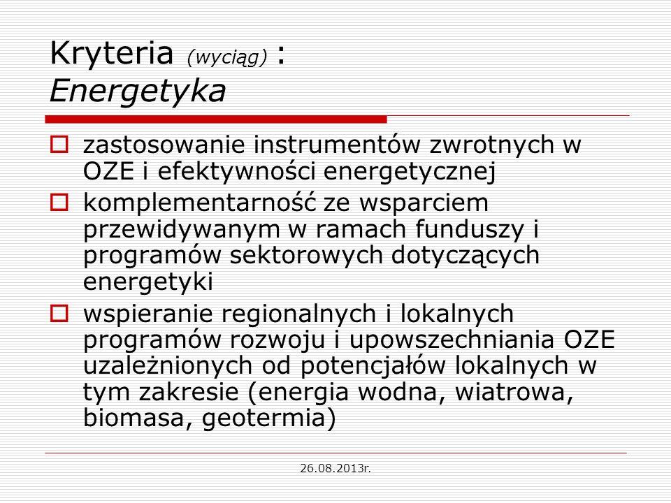 Kryteria (wyciąg) : Energetyka zastosowanie instrumentów zwrotnych w OZE i efektywności energetycznej komplementarność ze wsparciem przewidywanym w ramach funduszy i programów sektorowych dotyczących energetyki wspieranie regionalnych i lokalnych programów rozwoju i upowszechniania OZE uzależnionych od potencjałów lokalnych w tym zakresie (energia wodna, wiatrowa, biomasa, geotermia) 26.08.2013r.