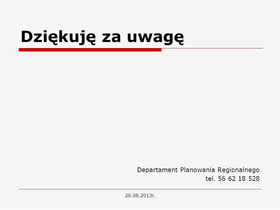 Dziękuję za uwagę Departament Planowania Regionalnego tel. 56 62 18 528 26.08.2013r.