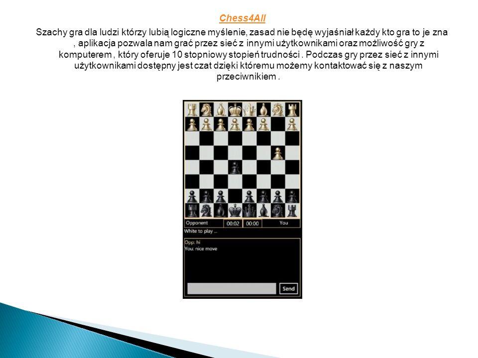 Chess4All Szachy gra dla ludzi którzy lubią logiczne myślenie, zasad nie będę wyjaśniał każdy kto gra to je zna, aplikacja pozwala nam grać przez sieć z innymi użytkownikami oraz możliwość gry z komputerem, który oferuje 10 stopniowy stopień trudności.