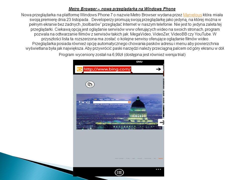 Metro Browser – nowa przeglądarka na Windows Phone Nowa przeglądarka na platformę Windows Phone 7 o nazwie Metro Browser wydana przez Marvelous która miała swoją premierę dnia 23 listopada.