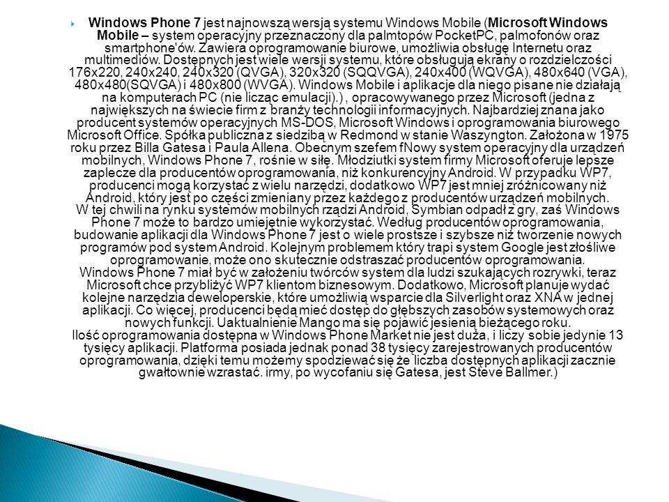 Windows Phone 7 jest najnowszą wersją systemu Windows Mobile (Microsoft Windows Mobile – system operacyjny przeznaczony dla palmtopów PocketPC, palmofonów oraz smartphone ów.