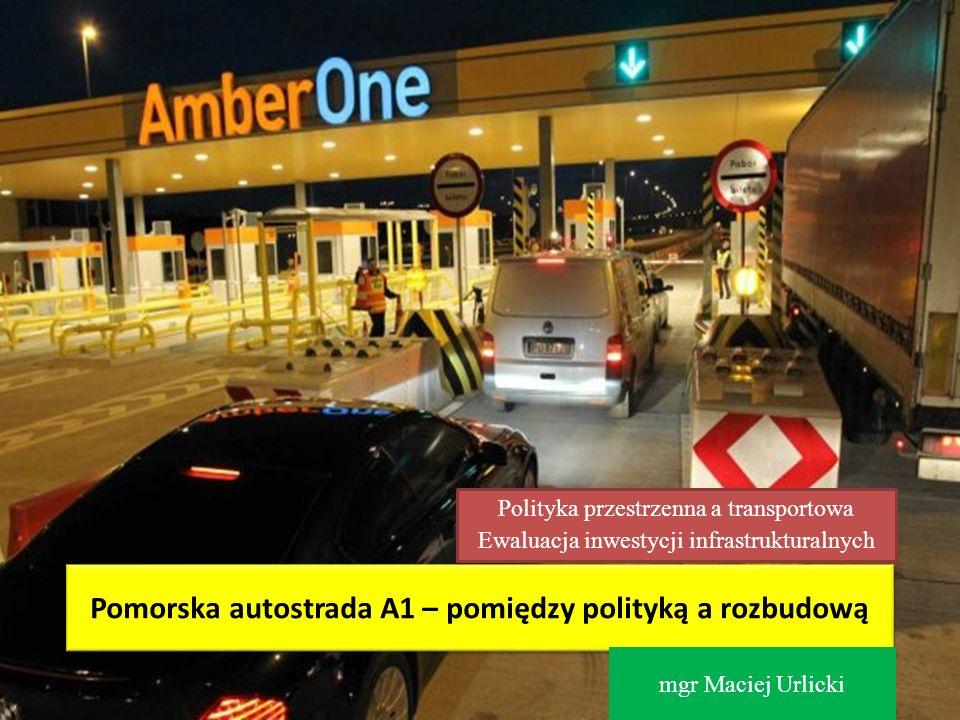 Pomorska autostrada A1 – pomiędzy polityką a rozbudową mgr Maciej Urlicki Polityka przestrzenna a transportowa Ewaluacja inwestycji infrastrukturalnyc