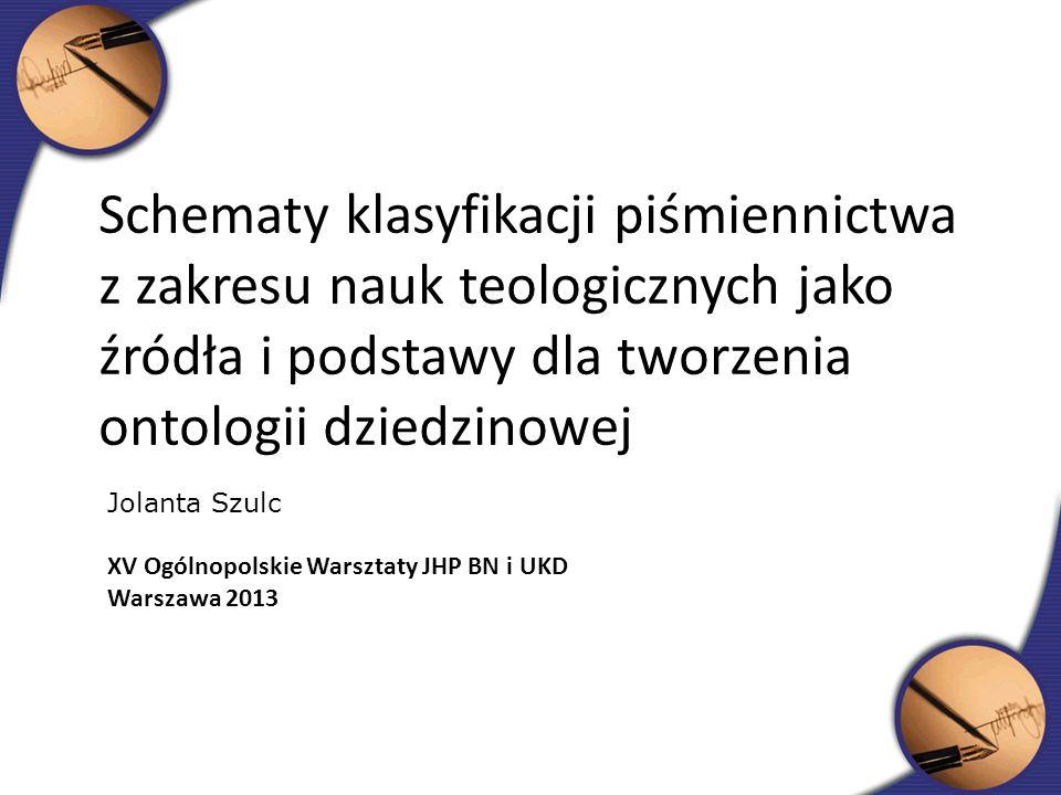 Schematy klasyfikacji piśmiennictwa z zakresu nauk teologicznych jako źródła i podstawy dla tworzenia ontologii dziedzinowej Jolanta Szulc XV Ogólnopo