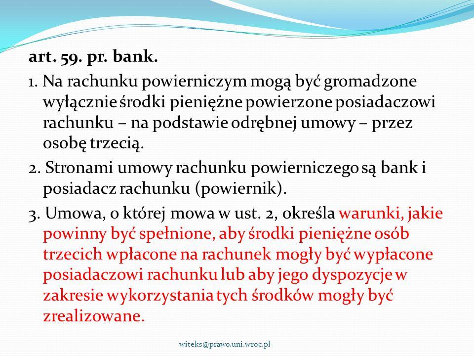 - Powiernik – pełnoprawny posiadacz rachunku powierniczego - - Powiernik – zobowiązany, wobec powierzającego na podstawie umowy powierniczej, do dysponowania środkami na rachunku w sposób określony w umowie powierniczej - - bank jest związany wyłącznie warunkami wypłat z rachunku, które zostały określone w umowie rachunku powierniczego zawartej z powiernikiem witeks@prawo.uni.wroc.pl