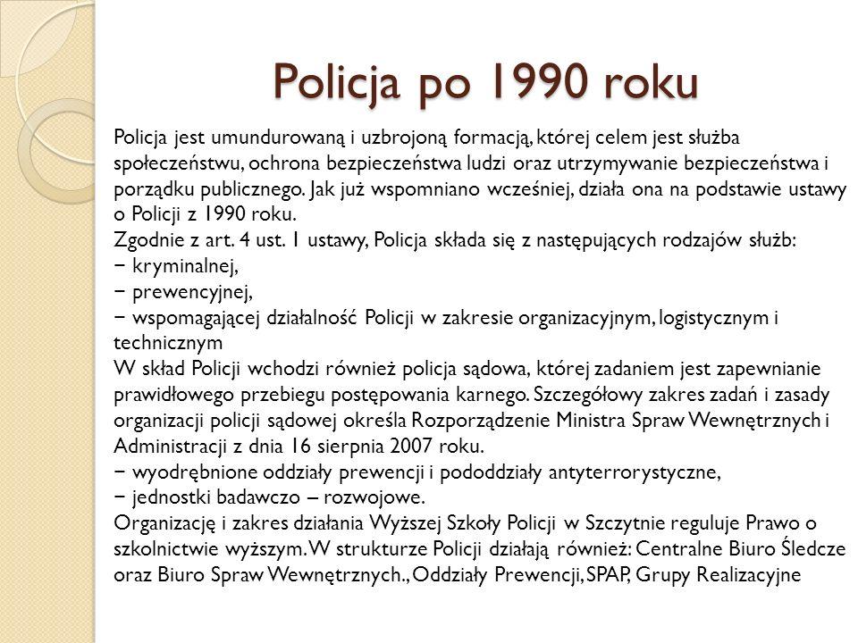 Policja po 1990 roku Policja jest umundurowaną i uzbrojoną formacją, której celem jest służba społeczeństwu, ochrona bezpieczeństwa ludzi oraz utrzymywanie bezpieczeństwa i porządku publicznego.