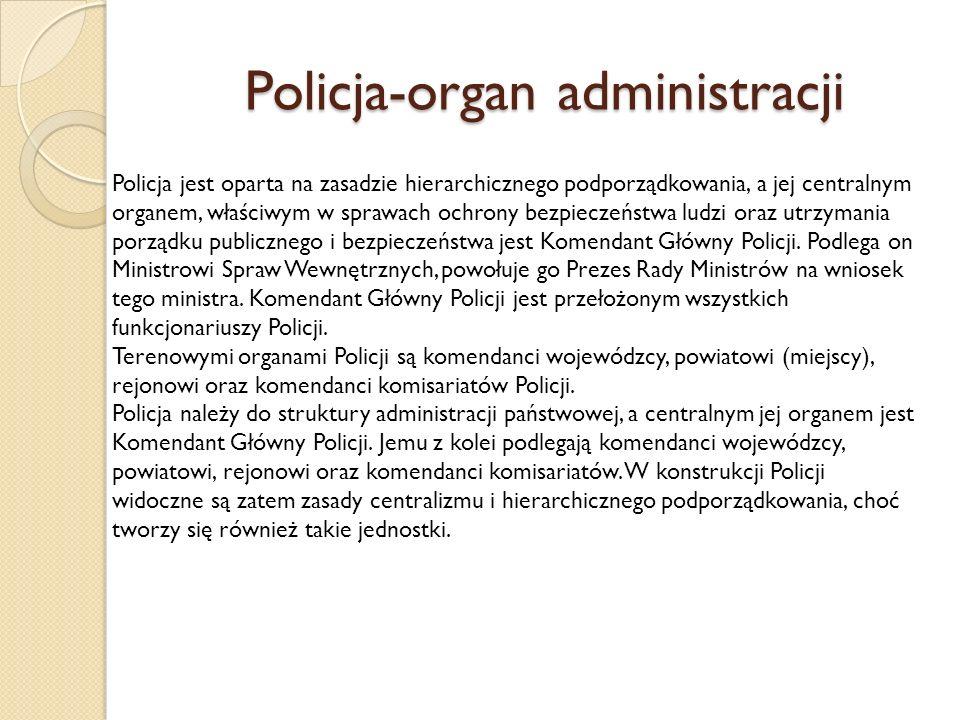 Policja-organ administracji Policja jest oparta na zasadzie hierarchicznego podporządkowania, a jej centralnym organem, właściwym w sprawach ochrony bezpieczeństwa ludzi oraz utrzymania porządku publicznego i bezpieczeństwa jest Komendant Główny Policji.