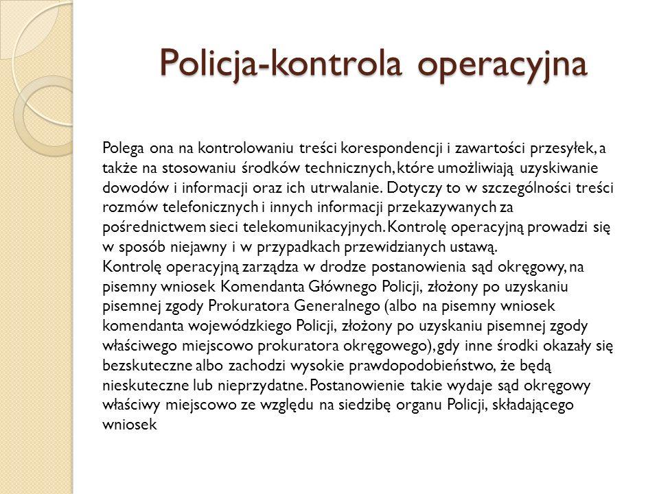 Policja-kontrola operacyjna Polega ona na kontrolowaniu treści korespondencji i zawartości przesyłek, a także na stosowaniu środków technicznych, które umożliwiają uzyskiwanie dowodów i informacji oraz ich utrwalanie.