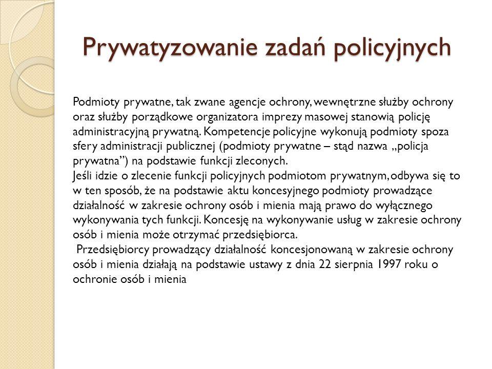 Prywatyzowanie zadań policyjnych Podmioty prywatne, tak zwane agencje ochrony, wewnętrzne służby ochrony oraz służby porządkowe organizatora imprezy masowej stanowią policję administracyjną prywatną.