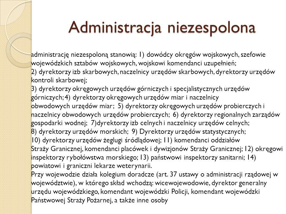 Administracja niezespolona administrację niezespoloną stanowią: 1) dowódcy okręgów wojskowych, szefowie wojewódzkich sztabów wojskowych, wojskowi komendanci uzupełnień; 2) dyrektorzy izb skarbowych, naczelnicy urzędów skarbowych, dyrektorzy urzędów kontroli skarbowej; 3) dyrektorzy okręgowych urzędów górniczych i specjalistycznych urzędów górniczych; 4) dyrektorzy okręgowych urzędów miar i naczelnicy obwodowych urzędów miar; 5) dyrektorzy okręgowych urzędów probierczych i naczelnicy obwodowych urzędów probierczych; 6) dyrektorzy regionalnych zarządów gospodarki wodnej; 7)dyrektorzy izb celnych i naczelnicy urzędów celnych; 8) dyrektorzy urzędów morskich; 9) Dyrektorzy urzędów statystycznych; 10) dyrektorzy urzędów żeglugi śródlądowej; 11) komendanci oddziałów Straży Granicznej, komendanci placówek i dywizjonów Straży Granicznej; 12) okręgowi inspektorzy rybołówstwa morskiego; 13) państwowi inspektorzy sanitarni; 14) powiatowi i graniczni lekarze weterynarii.