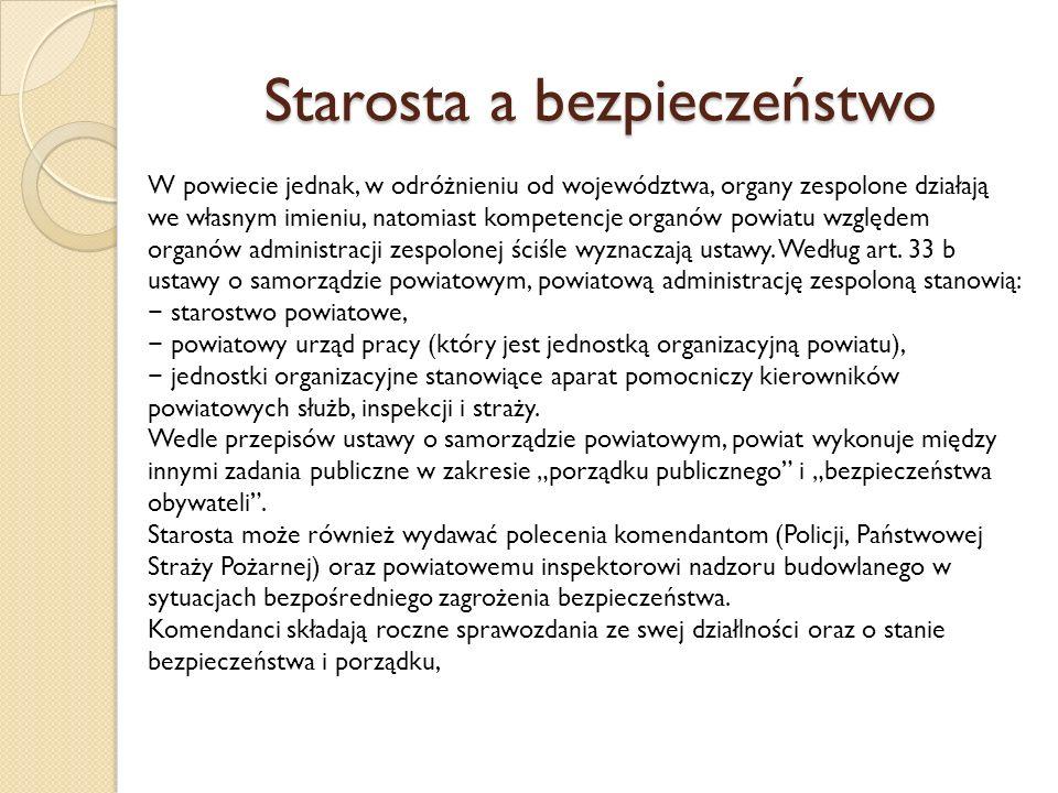 Starosta a bezpieczeństwo W powiecie jednak, w odróżnieniu od województwa, organy zespolone działają we własnym imieniu, natomiast kompetencje organów powiatu względem organów administracji zespolonej ściśle wyznaczają ustawy.