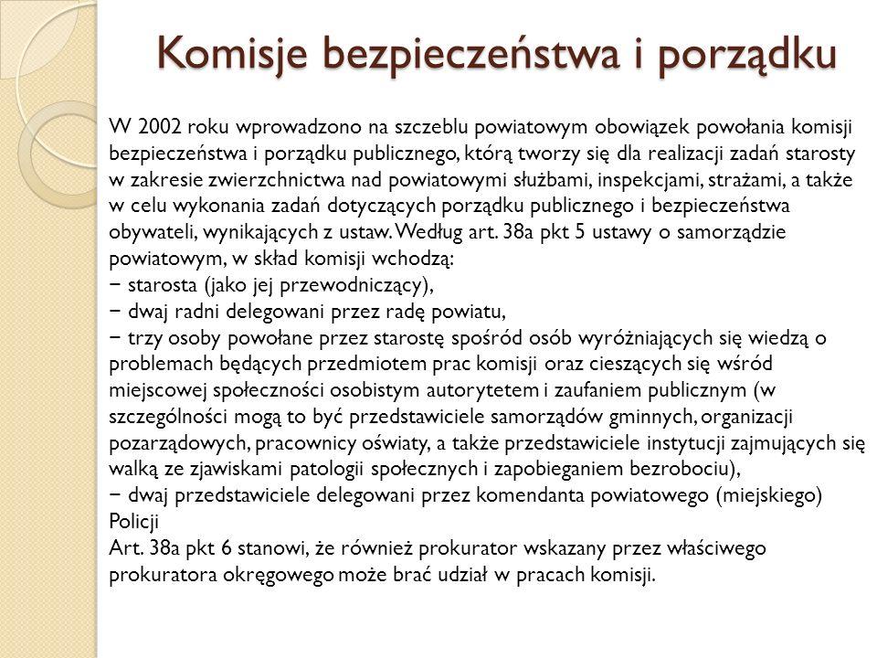 Komisje bezpieczeństwa i porządku W 2002 roku wprowadzono na szczeblu powiatowym obowiązek powołania komisji bezpieczeństwa i porządku publicznego, którą tworzy się dla realizacji zadań starosty w zakresie zwierzchnictwa nad powiatowymi służbami, inspekcjami, strażami, a także w celu wykonania zadań dotyczących porządku publicznego i bezpieczeństwa obywateli, wynikających z ustaw.