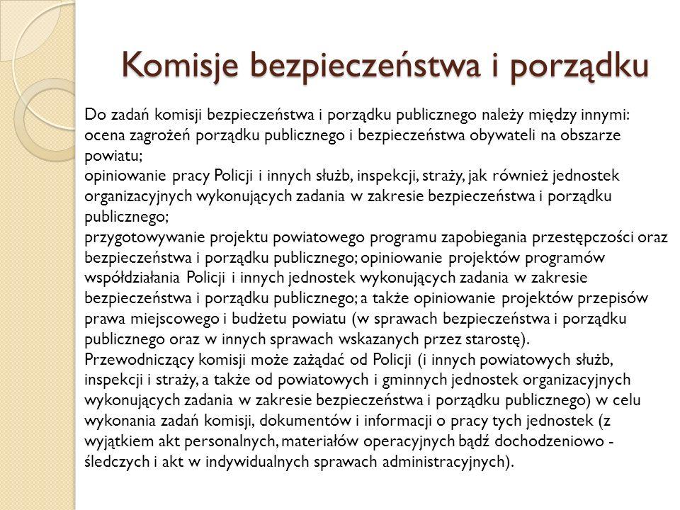 Komisje bezpieczeństwa i porządku Do zadań komisji bezpieczeństwa i porządku publicznego należy między innymi: ocena zagrożeń porządku publicznego i bezpieczeństwa obywateli na obszarze powiatu; opiniowanie pracy Policji i innych służb, inspekcji, straży, jak również jednostek organizacyjnych wykonujących zadania w zakresie bezpieczeństwa i porządku publicznego; przygotowywanie projektu powiatowego programu zapobiegania przestępczości oraz bezpieczeństwa i porządku publicznego; opiniowanie projektów programów współdziałania Policji i innych jednostek wykonujących zadania w zakresie bezpieczeństwa i porządku publicznego; a także opiniowanie projektów przepisów prawa miejscowego i budżetu powiatu (w sprawach bezpieczeństwa i porządku publicznego oraz w innych sprawach wskazanych przez starostę).