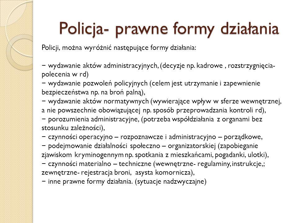 Policja- prawne formy działania Policji, można wyróżnić następujące formy działania: wydawanie aktów administracyjnych, (decyzje np.