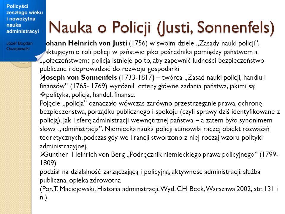 Nauka o Policji (Justi, Sonnenfels) Johann Heinrich von Justi (1756) w swoim dziele Zasady nauki policji, traktującym o roli policji w państwie jako pośrednika pomiędzy państwem a społeczeństwem; policja istnieje po to, aby zapewnić ludności bezpieczeństwo publiczne i doprowadzać do rozwoju gospodarki Joseph von Sonnenfels (1733-1817) – twórca Zasad nauki policji, handlu i finansów (1765- 1769) wyróżnił cztery główne zadania państwa, jakimi są: polityka, policja, handel, finanse.
