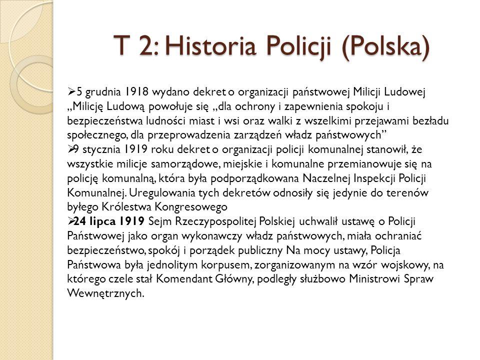 T 2: Historia Policji (Polska) 5 grudnia 1918 wydano dekret o organizacji państwowej Milicji Ludowej Milicję Ludową powołuje się dla ochrony i zapewnienia spokoju i bezpieczeństwa ludności miast i wsi oraz walki z wszelkimi przejawami bezładu społecznego, dla przeprowadzenia zarządzeń władz państwowych 9 stycznia 1919 roku dekret o organizacji policji komunalnej stanowił, że wszystkie milicje samorządowe, miejskie i komunalne przemianowuje się na policję komunalną, która była podporządkowana Naczelnej Inspekcji Policji Komunalnej.