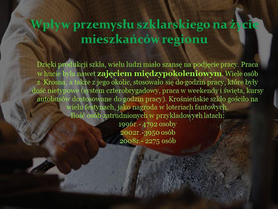 Wpływ przemysłu szklarskiego na życie mieszkańców regionu Dzięki produkcji szkła, wielu ludzi miało szansę na podjęcie pracy. Praca w hucie była nawet