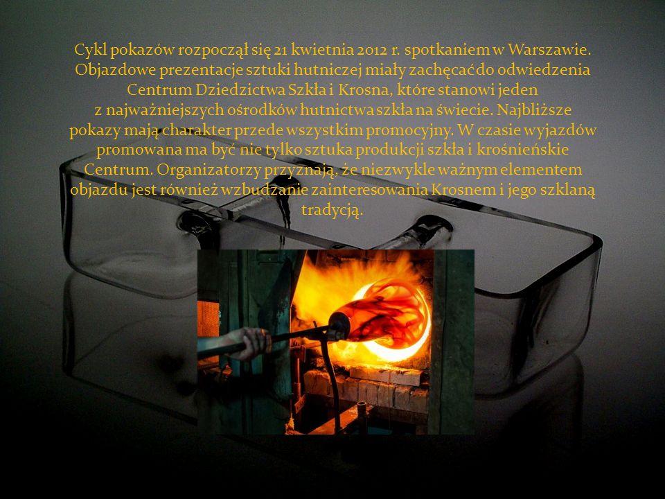 Cykl pokazów rozpoczął się 21 kwietnia 2012 r. spotkaniem w Warszawie. Objazdowe prezentacje sztuki hutniczej miały zachęcać do odwiedzenia Centrum Dz