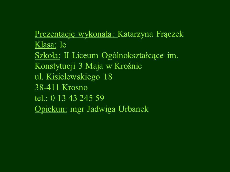 Prezentację wykonała: Katarzyna Frączek Klasa: Ie Szkoła: II Liceum Ogólnokształcące im. Konstytucji 3 Maja w Krośnie ul. Kisielewskiego 18 38-411 Kro