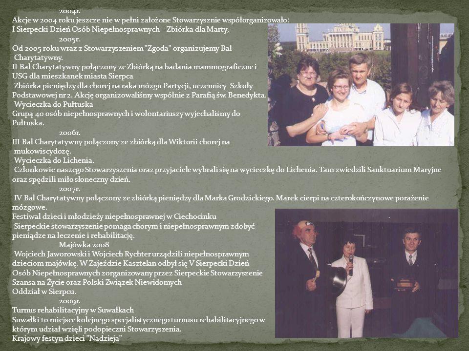 2004r. Akcje w 2004 roku jeszcze nie w pełni założone Stowarzysznie współorganizowało: I Sierpecki Dzień Osób Niepełnosprawnych – Zbiórka dla Marty, 2