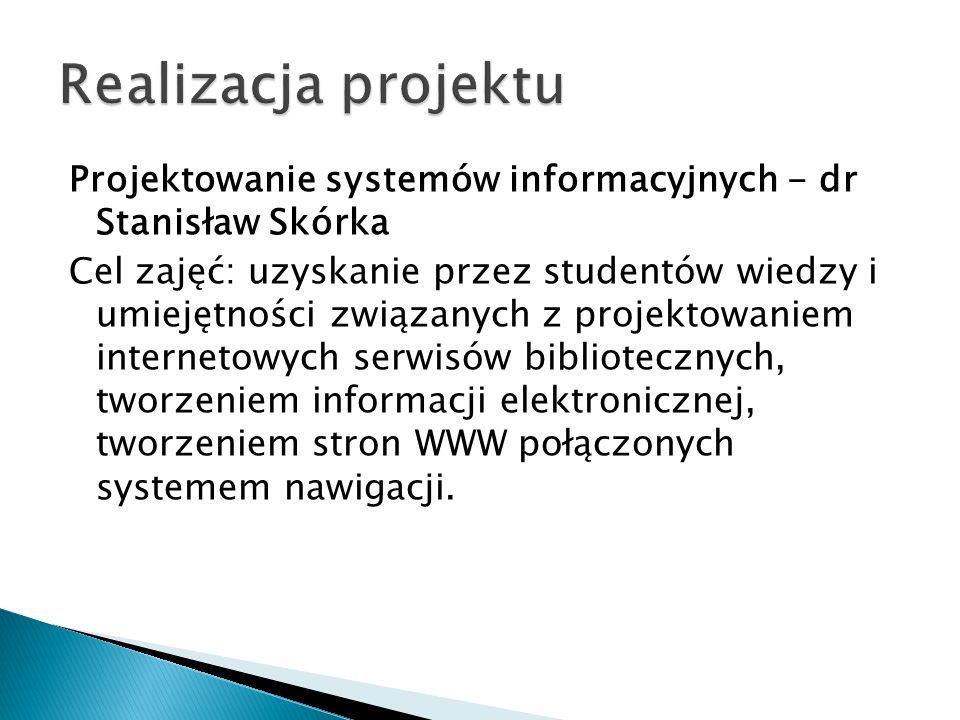 Projektowanie systemów informacyjnych - dr Stanisław Skórka Cel zajęć: uzyskanie przez studentów wiedzy i umiejętności związanych z projektowaniem int