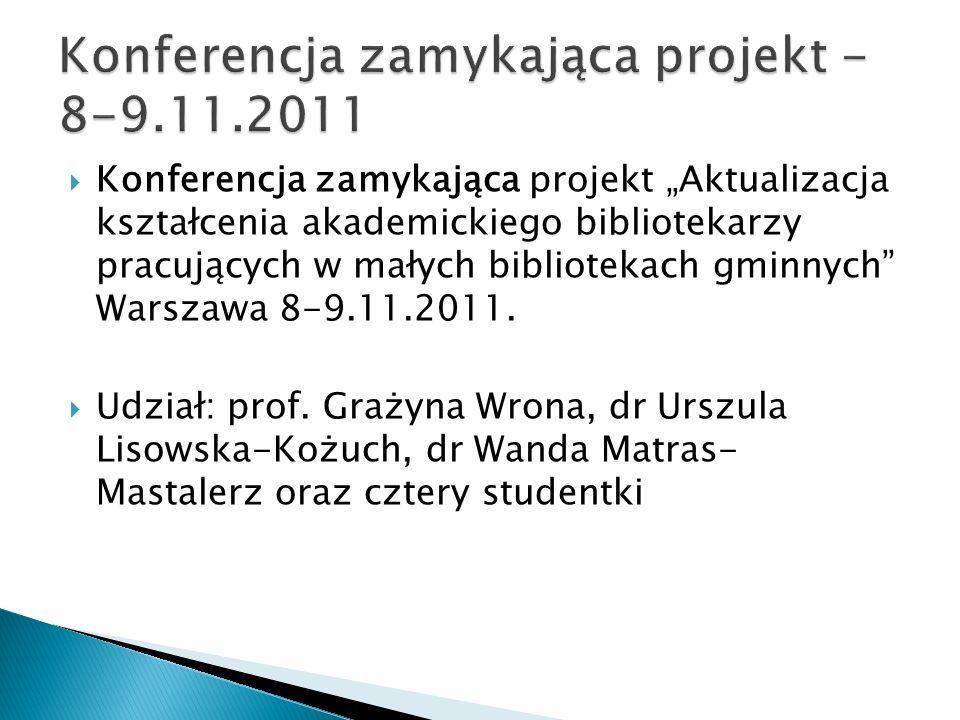 Konferencja zamykająca projekt Aktualizacja kształcenia akademickiego bibliotekarzy pracujących w małych bibliotekach gminnych Warszawa 8-9.11.2011. U