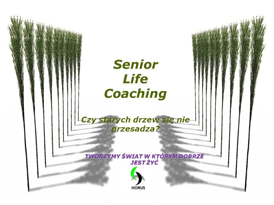 Senior Life Coaching Czy starych drzew się nie przesadza? TWORZYMY ŚWIAT W KTÓRYM DOBRZE JEST ŻYĆ