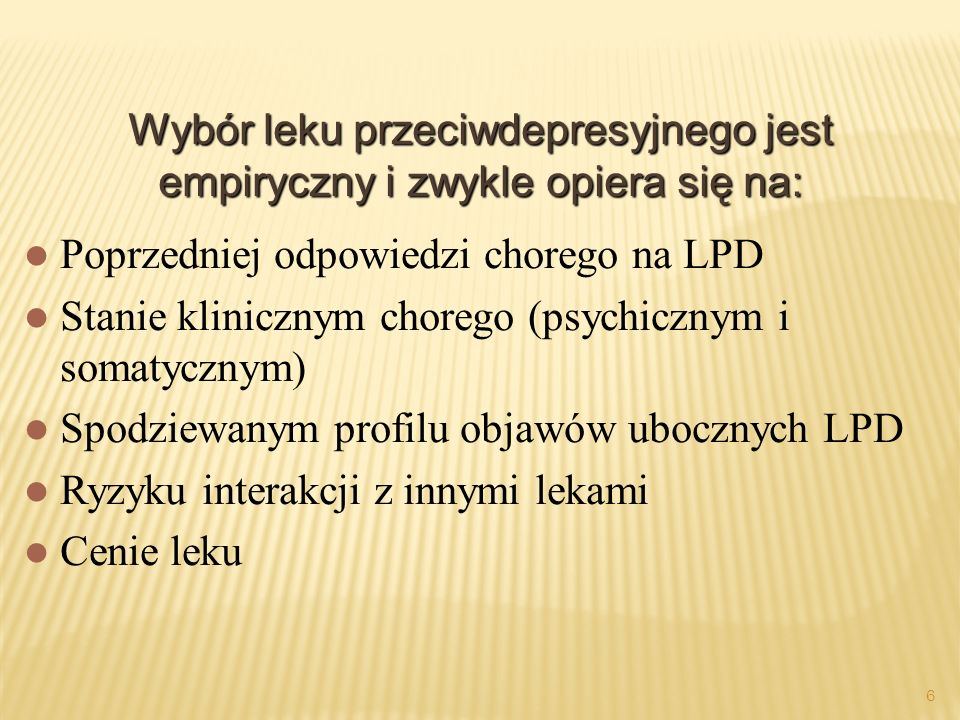 6 Wybór leku przeciwdepresyjnego jest empiryczny i zwykle opiera się na: Poprzedniej odpowiedzi chorego na LPD Stanie klinicznym chorego (psychicznym i somatycznym) Spodziewanym profilu objawów ubocznych LPD Ryzyku interakcji z innymi lekami Cenie leku