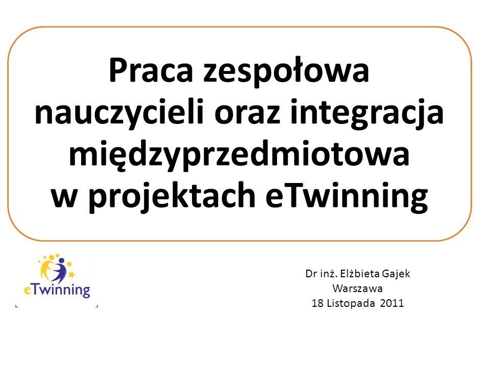 Praca zespołowa nauczycieli oraz integracja międzyprzedmiotowa w projektach eTwinning Dr inż. Elżbieta Gajek Warszawa 18 Listopada 2011