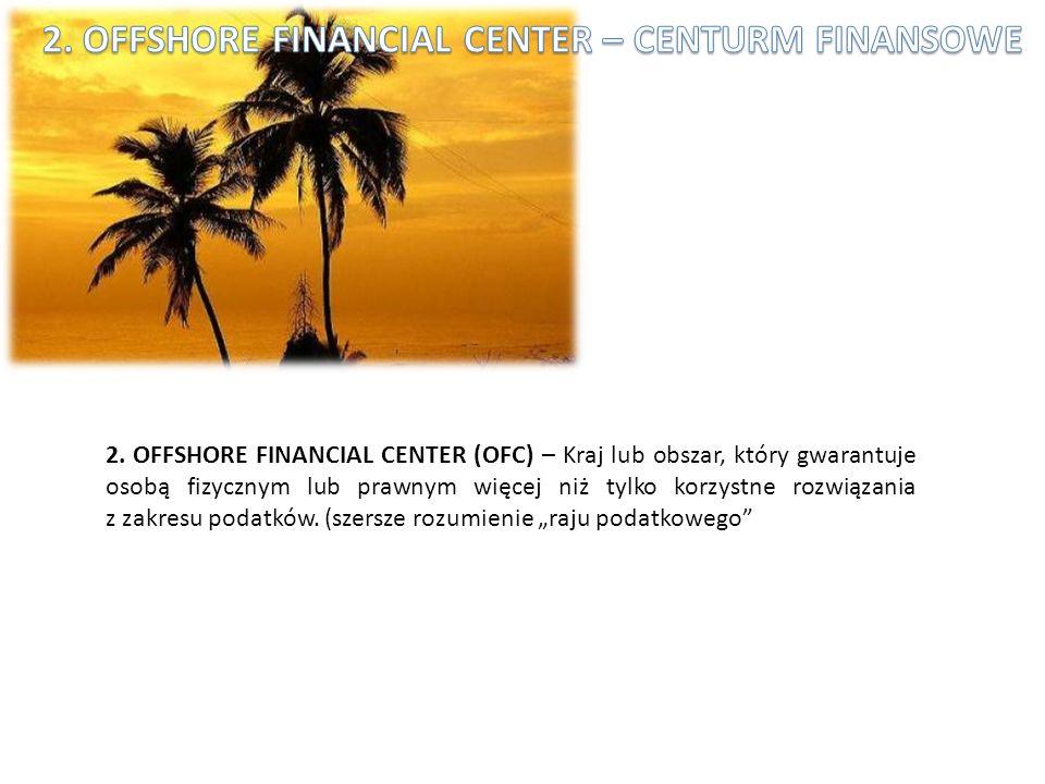 2. OFFSHORE FINANCIAL CENTER (OFC) – Kraj lub obszar, który gwarantuje osobą fizycznym lub prawnym więcej niż tylko korzystne rozwiązania z zakresu po