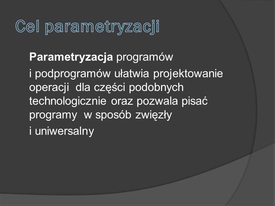 Parametryzacja programów i podprogramów ułatwia projektowanie operacji dla części podobnych technologicznie oraz pozwala pisać programy w sposób zwięzły i uniwersalny