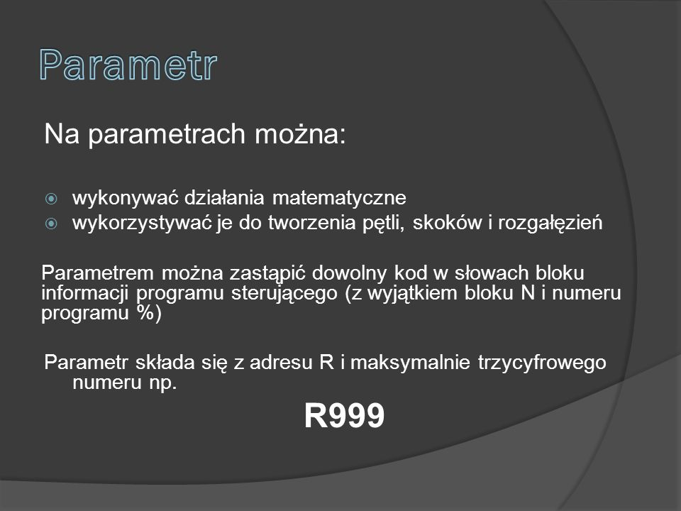 Na parametrach można: wykonywać działania matematyczne wykorzystywać je do tworzenia pętli, skoków i rozgałęzień Parametrem można zastąpić dowolny kod w słowach bloku informacji programu sterującego (z wyjątkiem bloku N i numeru programu %) Parametr składa się z adresu R i maksymalnie trzycyfrowego numeru np.