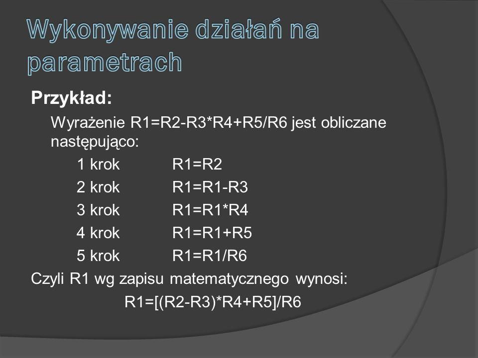 Przykład: Wyrażenie R1=R2-R3*R4+R5/R6 jest obliczane następująco: 1 krokR1=R2 2 krokR1=R1-R3 3 krokR1=R1*R4 4 krokR1=R1+R5 5 krokR1=R1/R6 Czyli R1 wg zapisu matematycznego wynosi: R1=[(R2-R3)*R4+R5]/R6