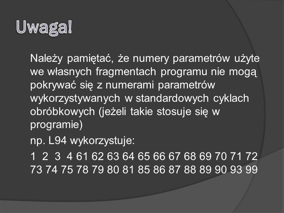 Należy pamiętać, że numery parametrów użyte we własnych fragmentach programu nie mogą pokrywać się z numerami parametrów wykorzystywanych w standardowych cyklach obróbkowych (jeżeli takie stosuje się w programie) np.