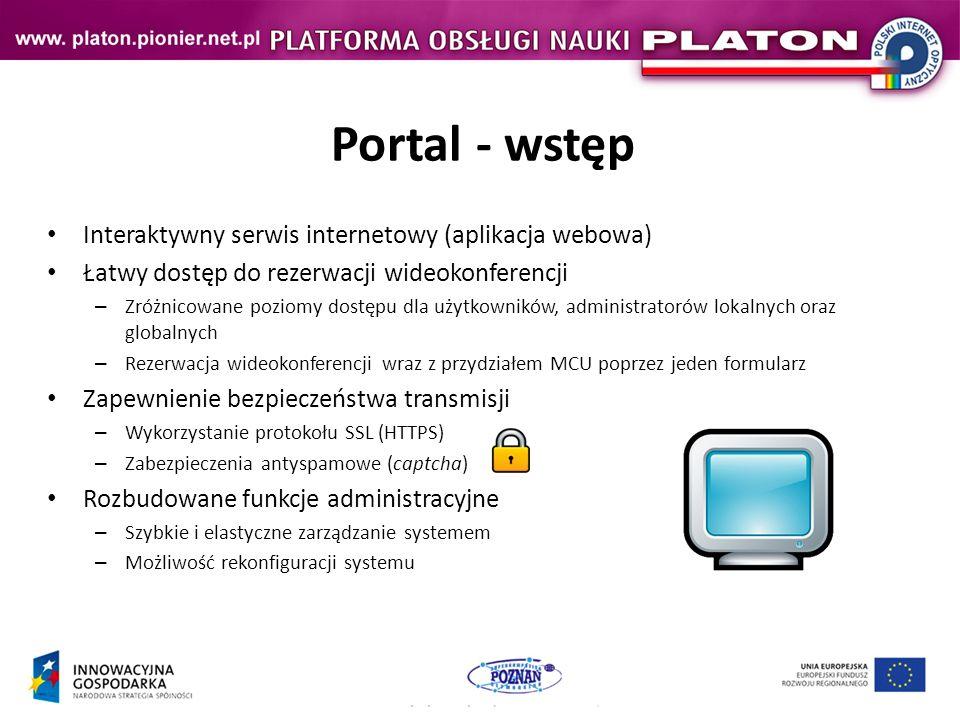 Portal - wstęp Interaktywny serwis internetowy (aplikacja webowa) Łatwy dostęp do rezerwacji wideokonferencji – Zróżnicowane poziomy dostępu dla użytkowników, administratorów lokalnych oraz globalnych – Rezerwacja wideokonferencji wraz z przydziałem MCU poprzez jeden formularz Zapewnienie bezpieczeństwa transmisji – Wykorzystanie protokołu SSL (HTTPS) – Zabezpieczenia antyspamowe (captcha) Rozbudowane funkcje administracyjne – Szybkie i elastyczne zarządzanie systemem – Możliwość rekonfiguracji systemu