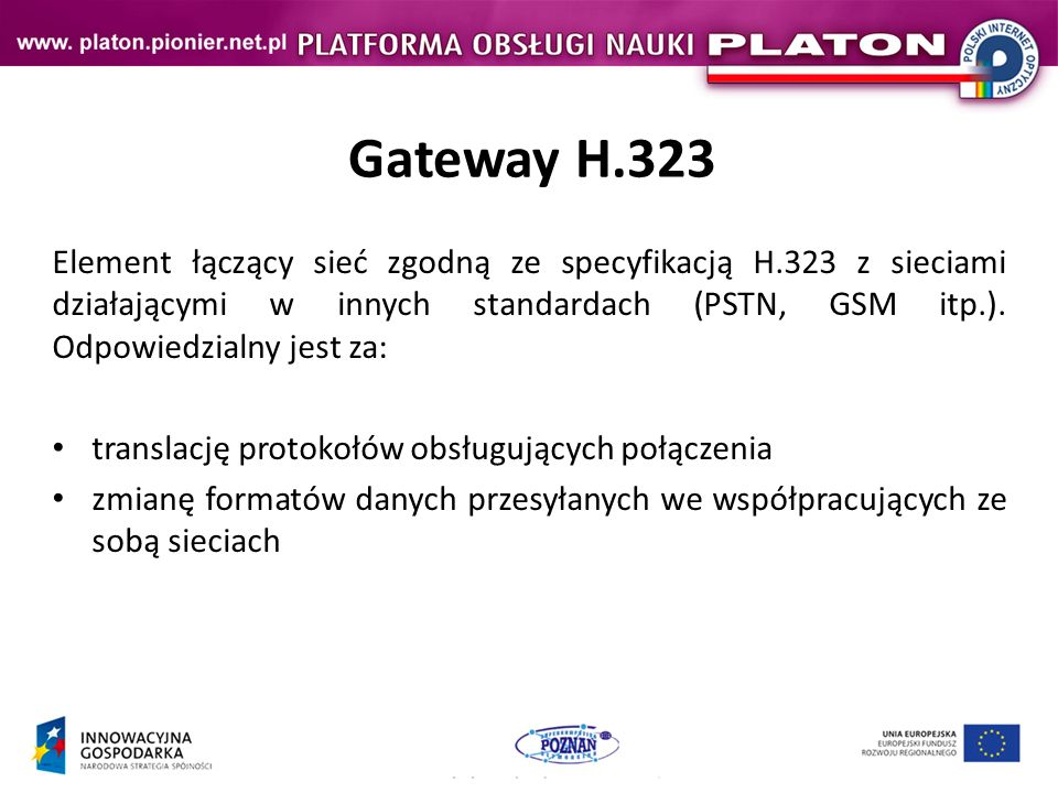 Gateway H.323 Element łączący sieć zgodną ze specyfikacją H.323 z sieciami działającymi w innych standardach (PSTN, GSM itp.).