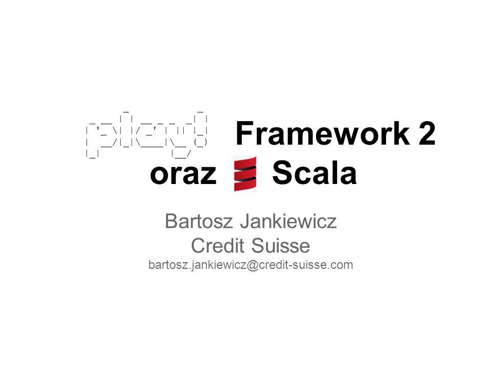 Framework 2 oraz Scala Bartosz Jankiewicz Credit Suisse bartosz.jankiewicz@credit-suisse.com _ _ _ __ | | __ _ _ _| | | _ \| |/ _ | || |_| | __/|_|\____|\__ (_) |_| |__/