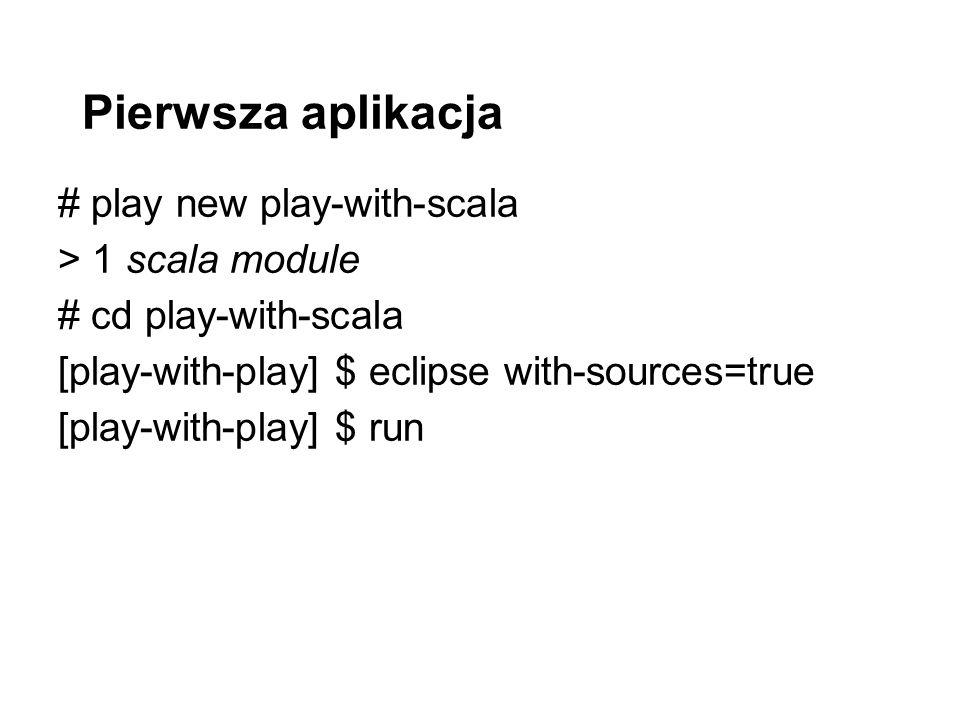 Pierwsza aplikacja # play new play-with-scala > 1 scala module # cd play-with-scala [play-with-play] $ eclipse with-sources=true [play-with-play] $ run