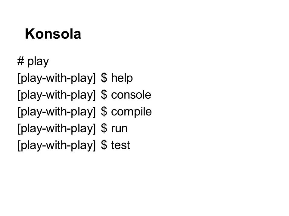 Konsola # play [play-with-play] $ help [play-with-play] $ console [play-with-play] $ compile [play-with-play] $ run [play-with-play] $ test