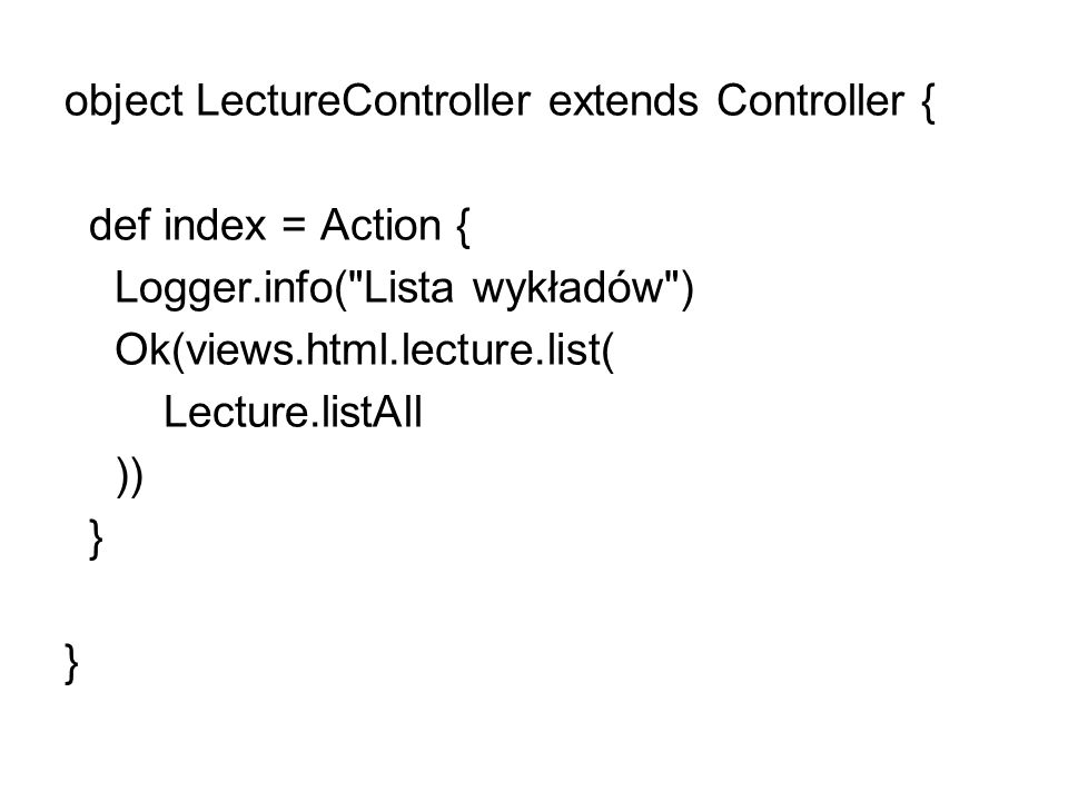 object LectureController extends Controller { def index = Action { Logger.info( Lista wykładów ) Ok(views.html.lecture.list( Lecture.listAll )) } }