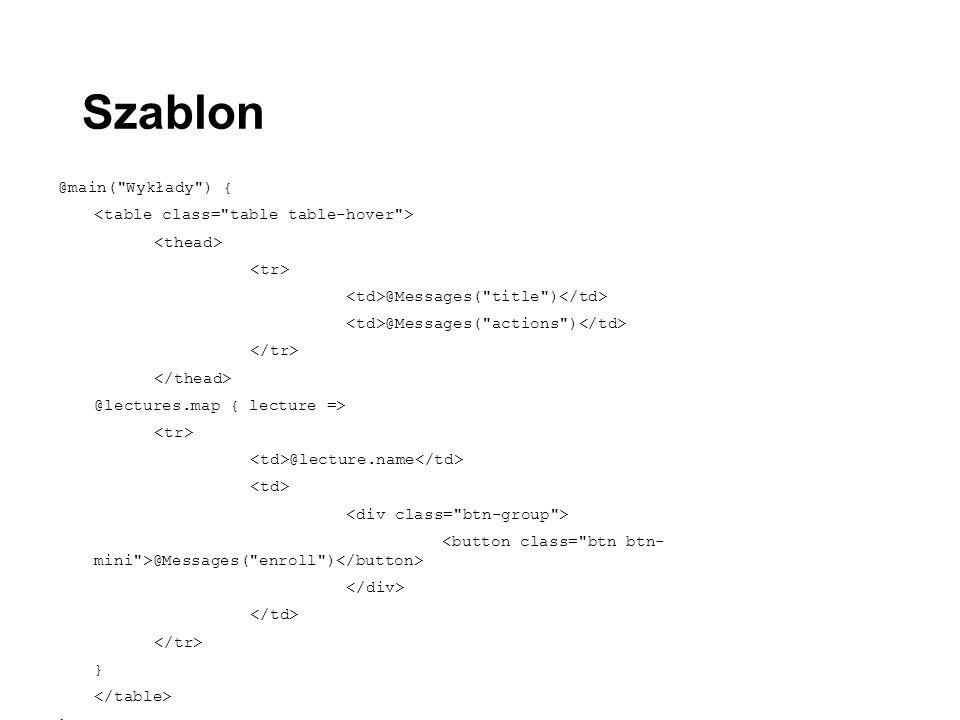 @main( Wykłady ) { @Messages( title ) @Messages( actions ) @lectures.map { lecture => @lecture.name @Messages( enroll ) } } Szablon