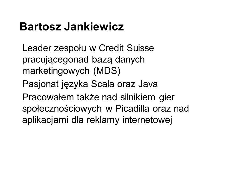 Bartosz Jankiewicz Leader zespołu w Credit Suisse pracującegonad bazą danych marketingowych (MDS) Pasjonat języka Scala oraz Java Pracowałem także nad silnikiem gier społecznościowych w Picadilla oraz nad aplikacjami dla reklamy internetowej