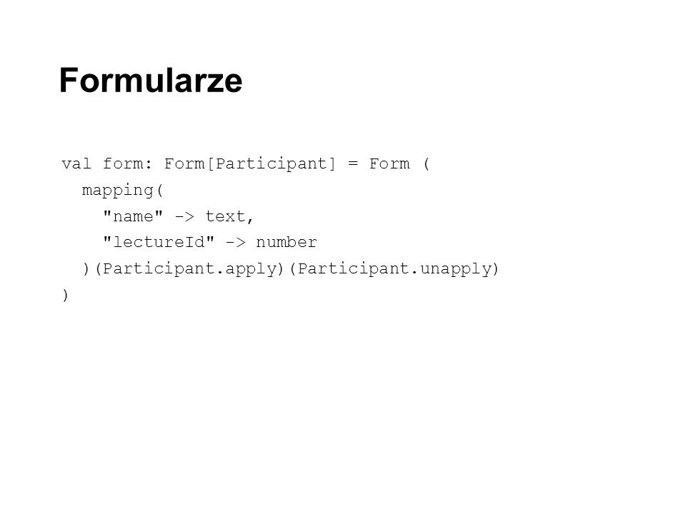 Formularze val form: Form[Participant] = Form ( mapping( name -> text, lectureId -> number )(Participant.apply)(Participant.unapply) )