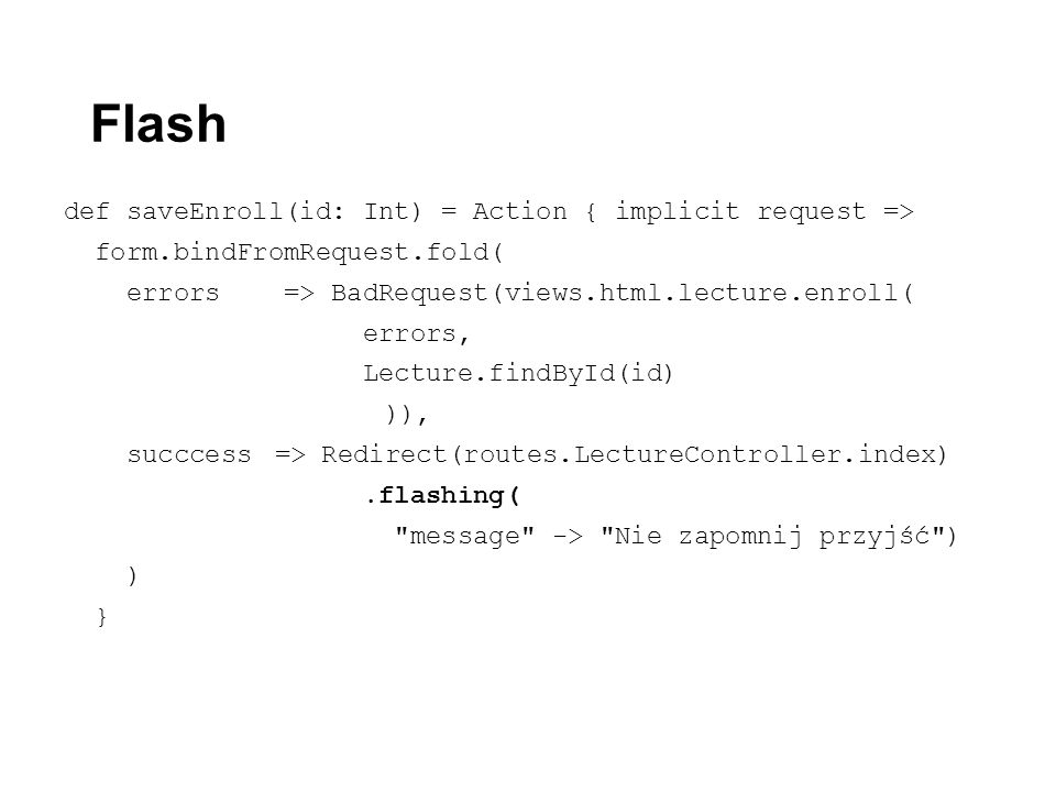 Flash def saveEnroll(id: Int) = Action { implicit request => form.bindFromRequest.fold( errors => BadRequest(views.html.lecture.enroll( errors, Lecture.findById(id) )), succcess => Redirect(routes.LectureController.index).flashing( message -> Nie zapomnij przyjść ) ) }