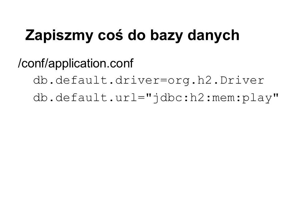 Zapiszmy coś do bazy danych /conf/application.conf db.default.driver=org.h2.Driver db.default.url= jdbc:h2:mem:play